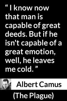 Albert Camus quote about acts from The Plague - I know now that man is capable of great deeds. But if he isn't capable of a great emotion, well, he leaves me cold. Business Motivational Quotes, Business Quotes, Positive Quotes, Inspirational Quotes, Life Lesson Quotes, Life Quotes, Quotes Quotes, Aldous Huxley Quotes, Realization Quotes