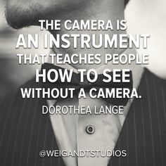 The camera is an instrument that teaches people how to see without a camera. - Dorothea Lange