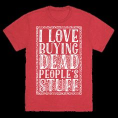 I Love Buying Dead People's Stuff Antique Collectors, Antique Decor, Cool Shirts, Printed Shirts, Thrifting, Funny Quotes, Let It Be, My Love, My Style