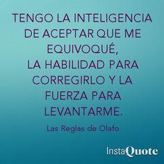 Tengo la inteligencia de aceptar que me equivoqué, la habilidad para corregirlo y la fuerza para levantarme.