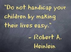 """Do not handicap your children by making their lives easy"""