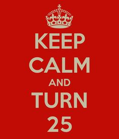 KEEP CALM AND TURN 25
