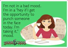 """I'm not in a bad mood.. I'm in a """"hey if I get the opportunity to punch someone in the face today, I'm taking it,"""" mood. 