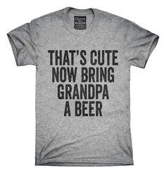 4eb9a8f32ce That s Cute Now Bring Grandpa A Beer T-Shirt