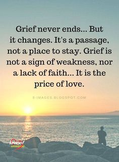 Grief Quotes Grief never ends. But it changes. It's a passage, not a place to stay. Grief is not a sign of weakness, nor a lack of faith. It is the price of love. Great Quotes, Me Quotes, Inspirational Quotes, Quotes On Grief, Uplifting Quotes, Super Quotes, In Memory Quotes, Loss Of A Loved One Quotes, Funny Quotes