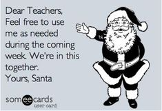Dear Teachers, Feel free to use me as needed in the coming week. We're in this together. Yours, Santa