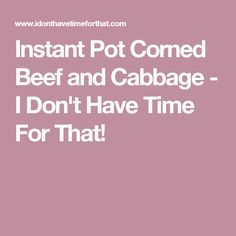 Instant Pot Corned Beef and Cabbage - I Don't Have Time For That!