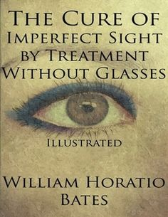 The Cure of Imperfect Sight by Treatment Without Glasses: Illustrated By William Horatio Bates