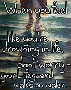 When you feel like you're drowning in life, don't worry your life guard walks on water...