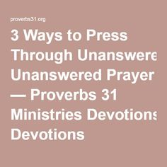 3 Ways to Press Through Unanswered Prayer — Proverbs 31 Ministries Devotions