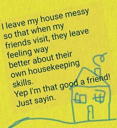 I Leave My House Messy So That When My Friends Visit, They Leave Feeling Way Better About their Housekeeping skills. Yep, I'm That Good A Friend! Just Sayin.