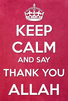 Keep Calm and Say Thankyou Allah