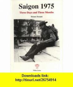 Saigon 1975 Three Days and Three Months (9789748496931) Tiziano Terzani , ISBN-10: 9748496937  , ISBN-13: 978-9748496931 ,  , tutorials , pdf , ebook , torrent , downloads , rapidshare , filesonic , hotfile , megaupload , fileserve