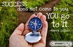 Success does not come to you. You go to it.
