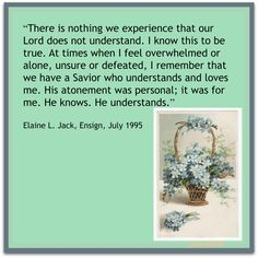 """There is nothing we experience that our Lord does not understand...""   ~Elaine L. Jack"