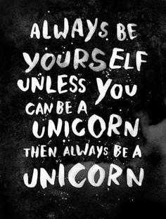 """""""Sempre seja você mesmo. A menos que você possa ser um unicórnio. Aí seja sempre…"""