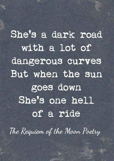walking forward/She's a dark road with a lot of dangerous curves But when the sun goes down She's one hell of a ride. The Requien of the Moon Poetry ️LO Words Quotes, Wise Words, Me Quotes, Sayings, Ddlg Quotes, Kinky Quotes, Epic Quotes, Sassy Quotes, Couple Quotes