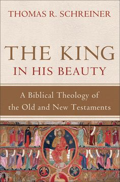 The King In His Beauty: A Biblical Theology of the Old and New Testaments:Thomas R. Schreiner