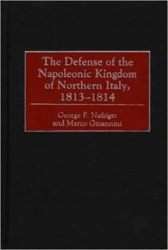 The Defense of the Napoleonic Kingdom of Northern Italy 1813-1814, By George F. Nafziger, Marco Gioannini.