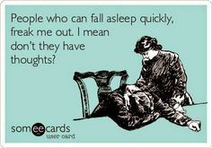 This is my husband totally. He is asleep before he is even fully in bed and my busy mind keeps me up for hours. Not fair