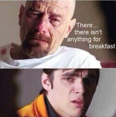 breaking bad. The breakfast/Walt jr jokes never get old.