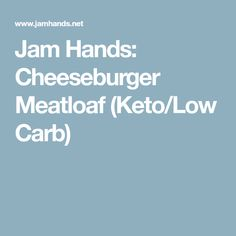Jam Hands: Cheeseburger Meatloaf (Keto/Low Carb)