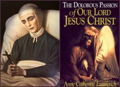 """Blessed Anne Catherine Emmerich  was a stigmatic, mystic, visionary & ecstatic. In 1812 she was given the marks of Christ's Passion on her body. She experienced many visions of Christ  she kept journals of & were published by Brentano. One of the three books """"...Dolorous Passion..."""" gives full details of Christ's Passion. Emmerich's visions of Christ's passion are close in details to Maria Valtorta's visions of Christ's Passion in her book """"Poem of the Man God"""". Both books are free online…"""