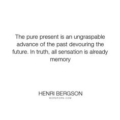 Henri Bergson and his famous quote The pure present is an ungraspable advance of the past devouring the future. In truth, all sensation is already memory Great Quotes, Inspirational Quotes, Awesome Quotes, Henri Bergson, The Pure, Literary Quotes, How To Stay Awake, Time Quotes, Pretty Words