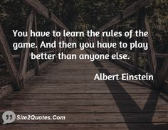You have to learn the rules of the game and then you have to play ...