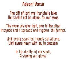 waldorf mama: our advent verse-  The gift of light we thankfully take  But shall it not be alone, for our sake The more we give light, one to the other It shines and spreads and it glows still further.  Until every spark by friends set aflame, Until every heart with joy to proclaim, In the depth of our souls, A shining sun glows.