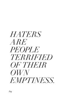 Haters - Don't begrudge anyone anything, they have their life and you have yours. Be so busy being happy and doing all the things you love and loving all the people you care about, that you have no time for hate or looking at someone else's life. Words Quotes, Me Quotes, Motivational Quotes, Inspirational Quotes, Sayings, Qoutes, The Words, Great Quotes, Quotes To Live By