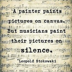 """ A painter paints pictures on canvas. But musicians paint their pictures on silence."""