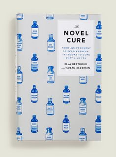 The Novel Cure From Abandonment to Zestlessness: 751 Books to Cure What Ails You Ella Berthoud and Susan Elderkin