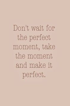 Make The Moment Perfect positive quotes life wise quotes inspirational quotes about life quotes to live by inspirational quotes for teens meaningful life quotes Cute Quotes, Words Quotes, Great Quotes, Quotes To Live By, Sayings, Daily Quotes, Top Quotes, Quotes Girls, The Words