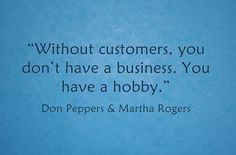 """Without customers, you don't have a business. You have a hobby."" Do you agree?"