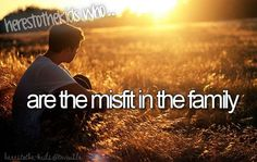 Here's to the kids who... are the misfits of the family...that would be me.