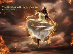 Come Holy Spirit and let the fire of your love burn in my heart.