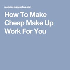 How To Make Cheap Make Up Work For You