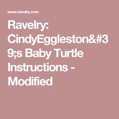 Ravelry: CindyEggleston's Baby Turtle Instructions - Modified