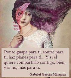 ... Ponte guapa para ti, sonríe para ti, haz planes para ti... Y si él quiere compartirlo contigo, bien, y si no, más para ti. Gabriel García Márquez.