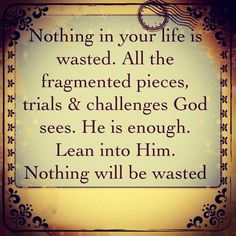 Nothing is wasted..if placed in Jesus' nail pierced Hands - the Hand that saves and restores All things