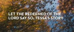In June, Tessa walked into church at the end of her rope. She was ready to end it all. But God said no, and she has spent the last 6 months fighting with him as he fought to redeem her and save her. It hasn't been easy, but Jesus' love for Tessa has won out over Satan's lies.