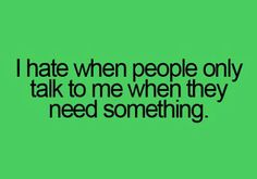 I hate talking to self centered people | Hate When People Only Talk To Me When They Need Something