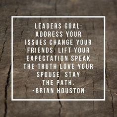 Leaders goal: Address your issues Change your friends  Lift your expectation Speak the truth Love your spouse  Stay the path. -Brian Houston