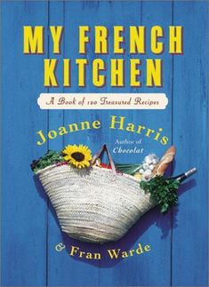 My French Kitchen: A Book of 120 Treasured Recipes by Joanne Harris and Fran Warde