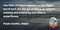 """""""The Path of Peace … art of filling up what is missing and emptying out what is superfluous.""""—Paulo Coelho, Aleph"""