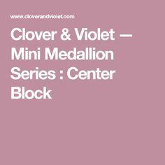 Clover & Violet — Mini Medallion Series : Center Block