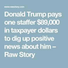08/08/17 | Donald Trump pays one staffer $89,000 in taxpayer dollars to dig up positive news about him – Raw Story
