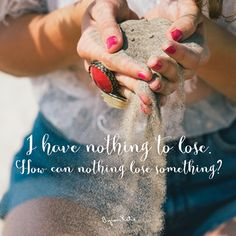 «I have nothing to lose. How can nothing lose something?» ~ Byron Katie