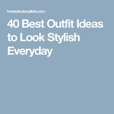 40 Best Outfit Ideas to Look Stylish Everyday